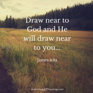 Draw near to God and He will draw near to you...